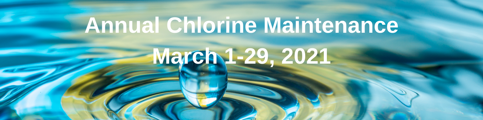 Annual Chlorine Maintenance March 1-29, 2021